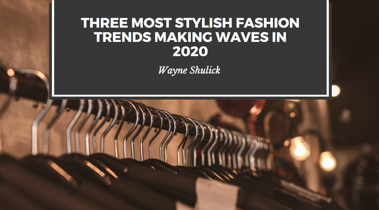 Wayne Shulick Showcases Three Most Stylish Fashion Trends Making Waves in 2020